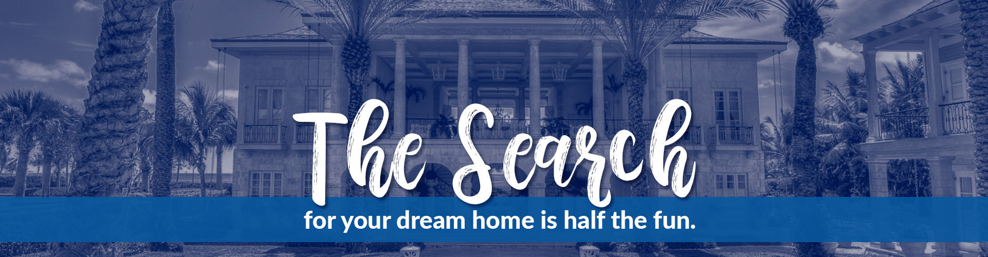 The search for your dream home is half the fun.